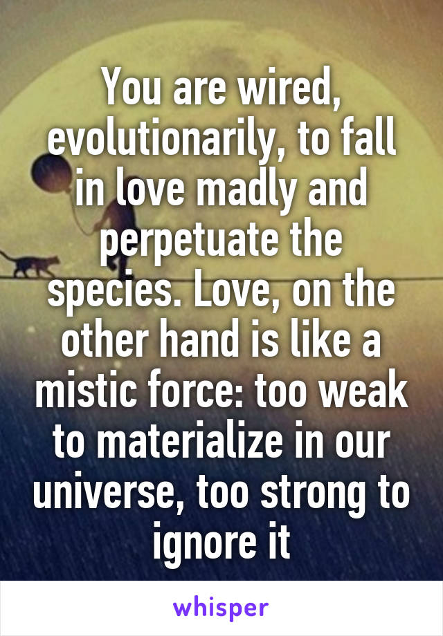 You are wired, evolutionarily, to fall in love madly and perpetuate the species. Love, on the other hand is like a mistic force: too weak to materialize in our universe, too strong to ignore it