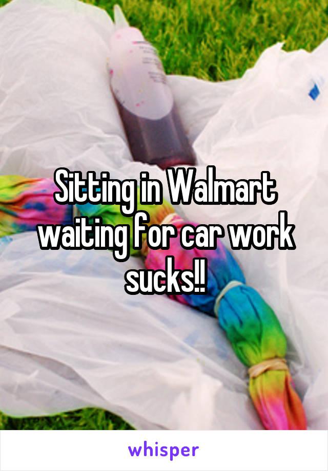Sitting in Walmart waiting for car work sucks!!