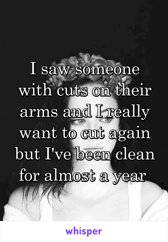 I saw someone with cuts on their arms and I really want to cut again but I've been clean for almost a year