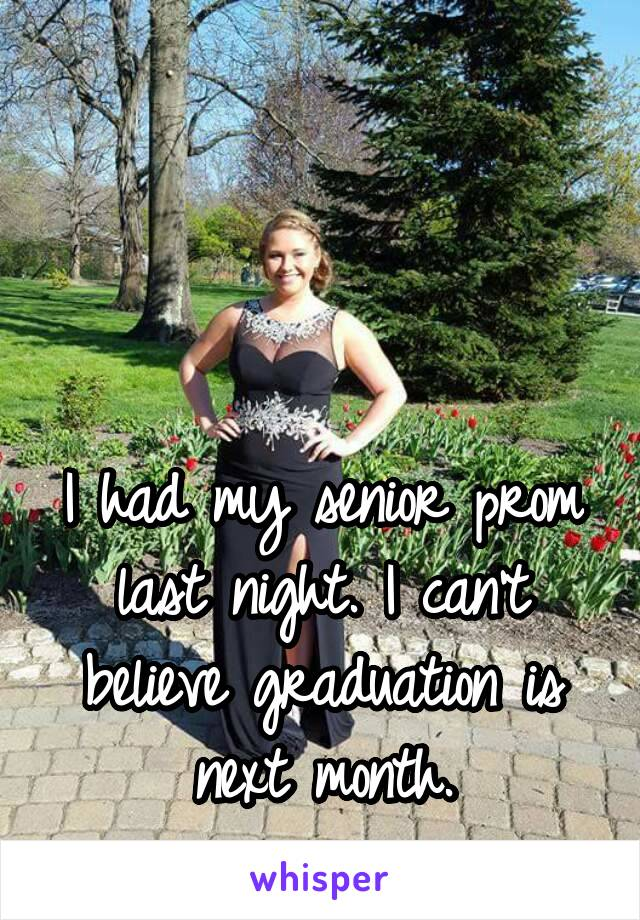 I had my senior prom last night. I can't believe graduation is next month.