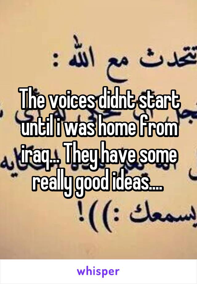 The voices didnt start until i was home from iraq... They have some really good ideas....