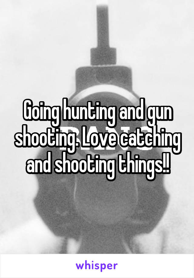 Going hunting and gun shooting. Love catching and shooting things!!