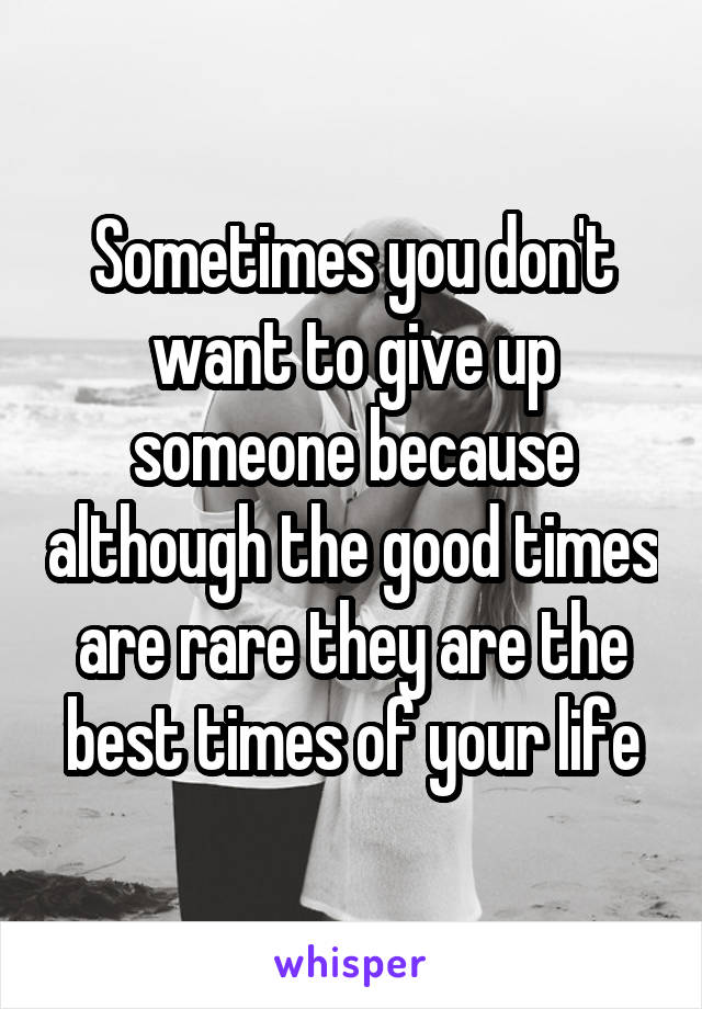 Sometimes you don't want to give up someone because although the good times are rare they are the best times of your life