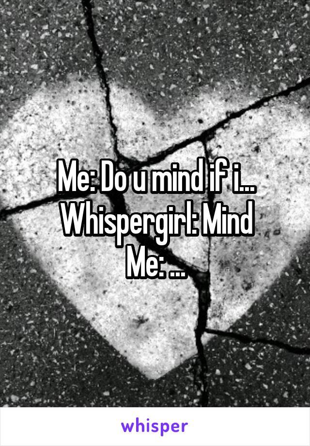 Me: Do u mind if i... Whispergirl: Mind Me: ...