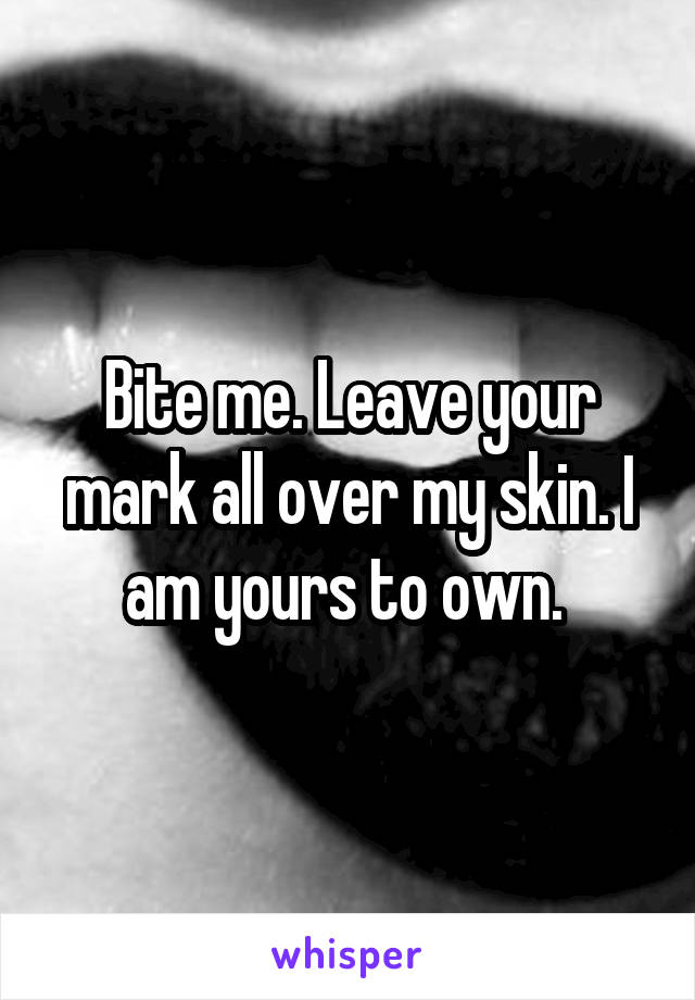 Bite me. Leave your mark all over my skin. I am yours to own.