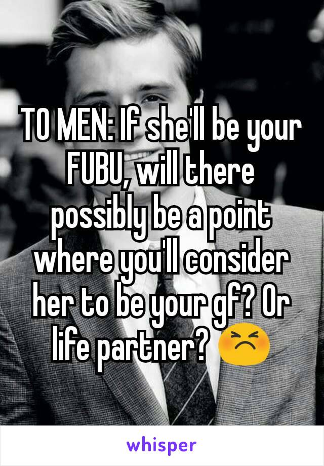 TO MEN: If she'll be your FUBU, will there possibly be a point where you'll consider her to be your gf? Or life partner? 😣