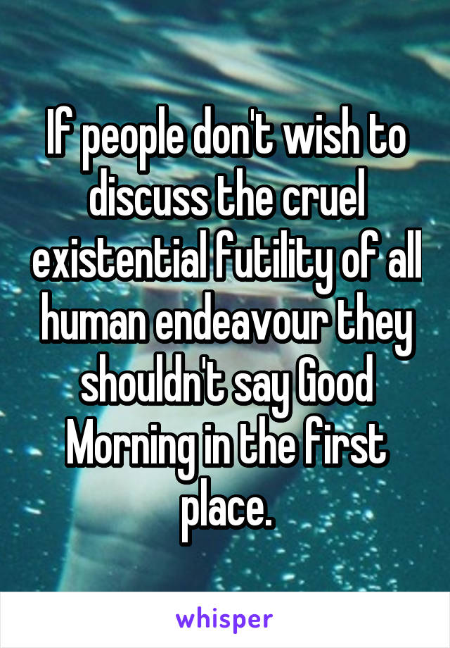 If people don't wish to discuss the cruel existential futility of all human endeavour they shouldn't say Good Morning in the first place.