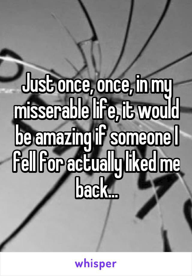 Just once, once, in my misserable life, it would be amazing if someone I fell for actually liked me back...