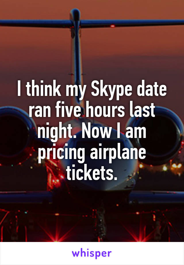 I think my Skype date ran five hours last night. Now I am pricing airplane tickets.