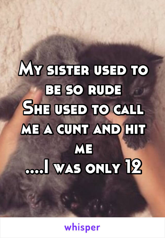My sister used to be so rude She used to call me a cunt and hit me ....I was only 12