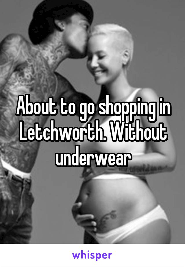 About to go shopping in Letchworth. Without underwear