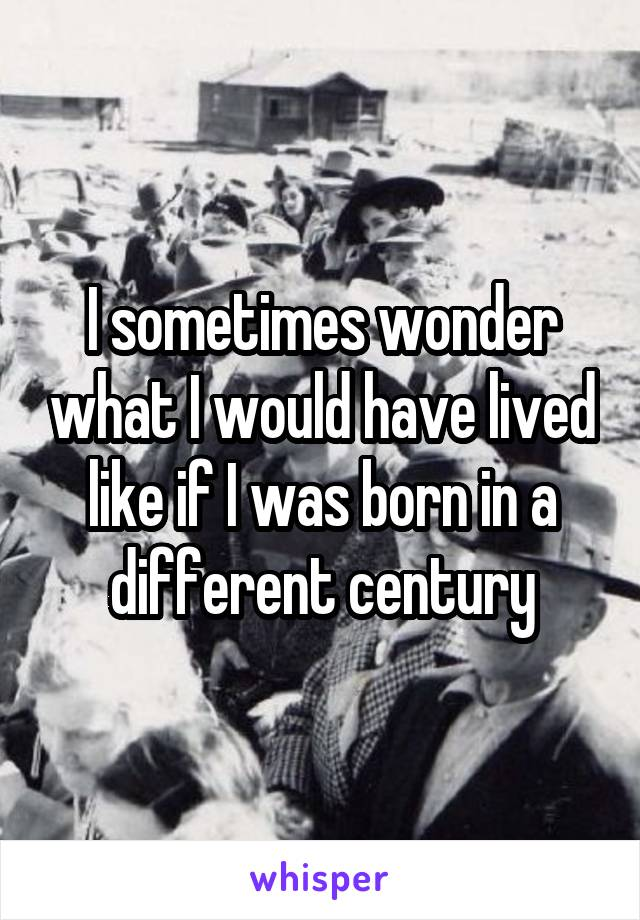 I sometimes wonder what I would have lived like if I was born in a different century