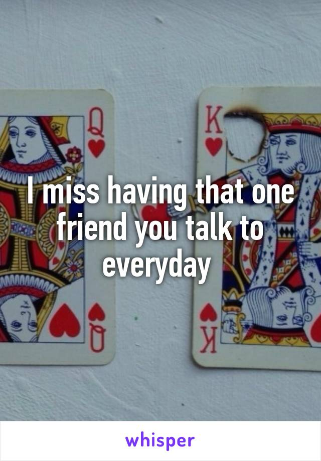 I miss having that one friend you talk to everyday