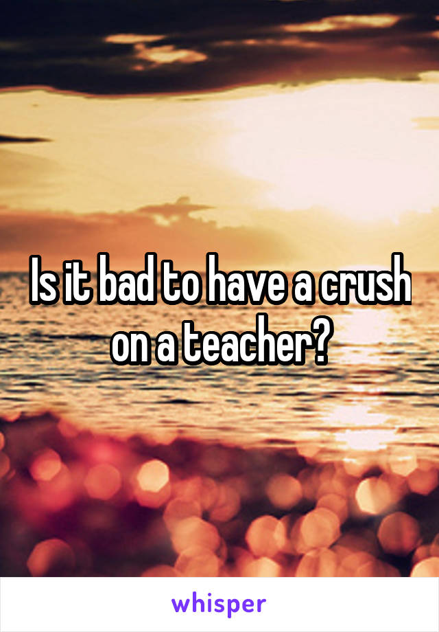 Is it bad to have a crush on a teacher?