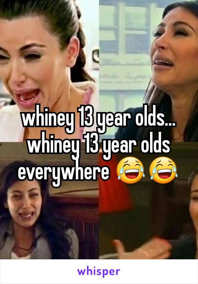 whiney 13 year olds... whiney 13 year olds everywhere 😂😂