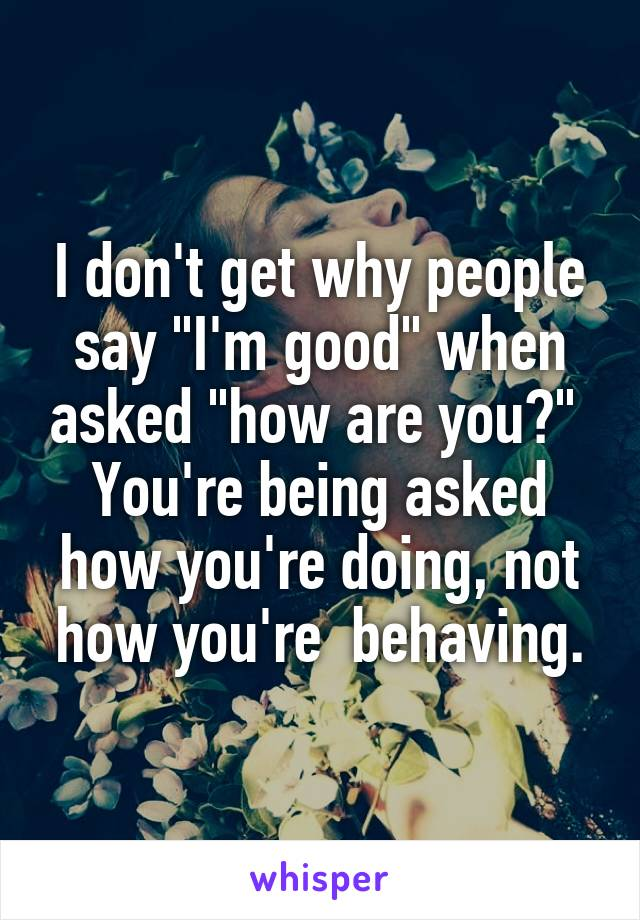 """I don't get why people say """"I'm good"""" when asked """"how are you?""""  You're being asked how you're doing, not how you're  behaving."""