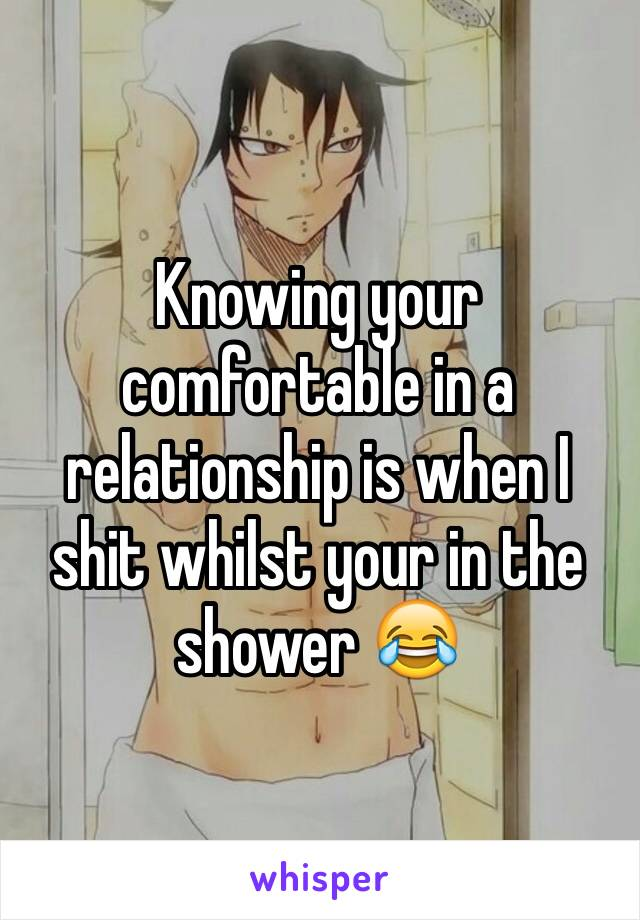 Knowing your comfortable in a relationship is when I shit whilst your in the shower 😂