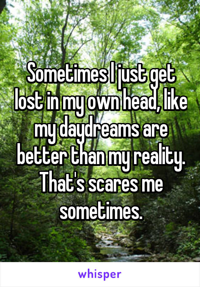 Sometimes I just get lost in my own head, like my daydreams are better than my reality. That's scares me sometimes.