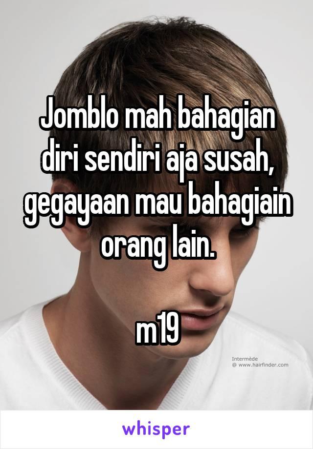 Jomblo mah bahagian diri sendiri aja susah, gegayaan mau bahagiain orang lain.  m19