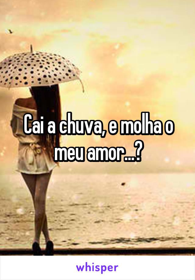 Cai a chuva, e molha o meu amor...🎶