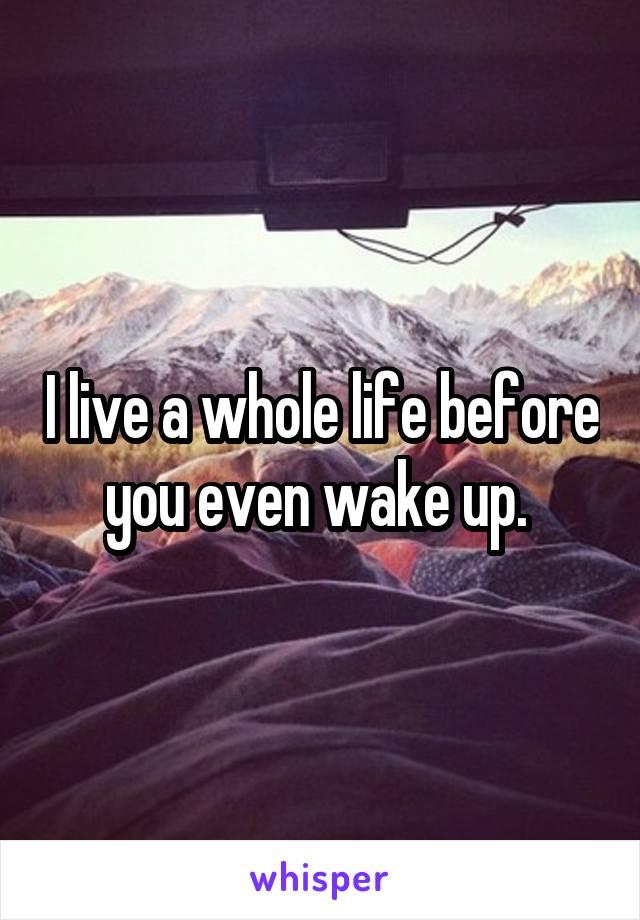 I live a whole life before you even wake up.