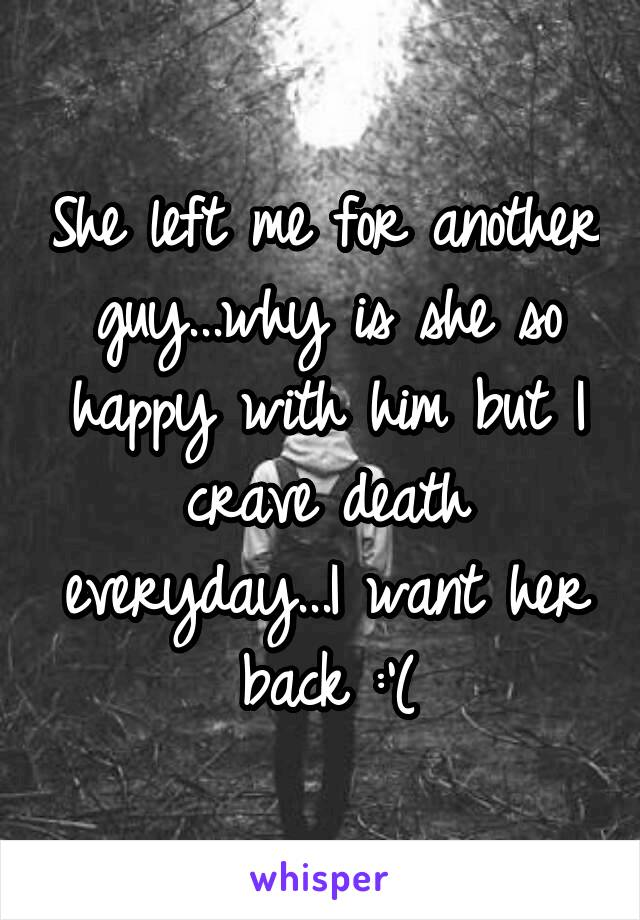 She left me for another guy...why is she so happy with him but I crave death everyday...I want her back :'(