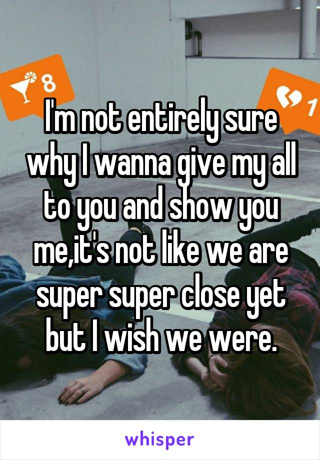 I'm not entirely sure why I wanna give my all to you and show you me,it's not like we are super super close yet but I wish we were.