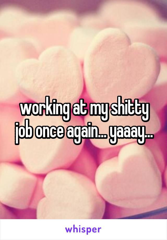 working at my shitty job once again... yaaay...
