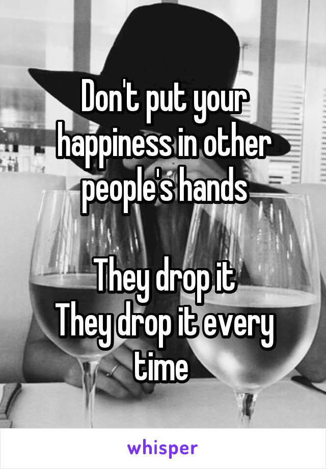 Don't put your happiness in other people's hands  They drop it They drop it every time