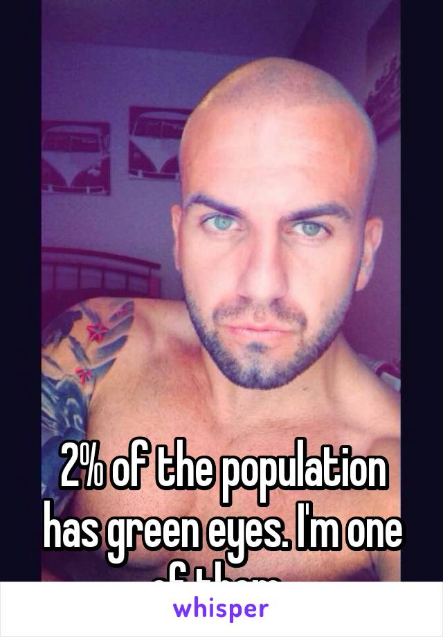 2% of the population has green eyes. I'm one of them.