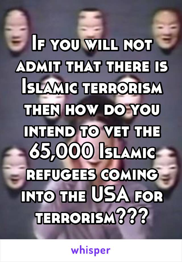 If you will not admit that there is Islamic terrorism then how do you intend to vet the 65,000 Islamic refugees coming into the USA for terrorism???