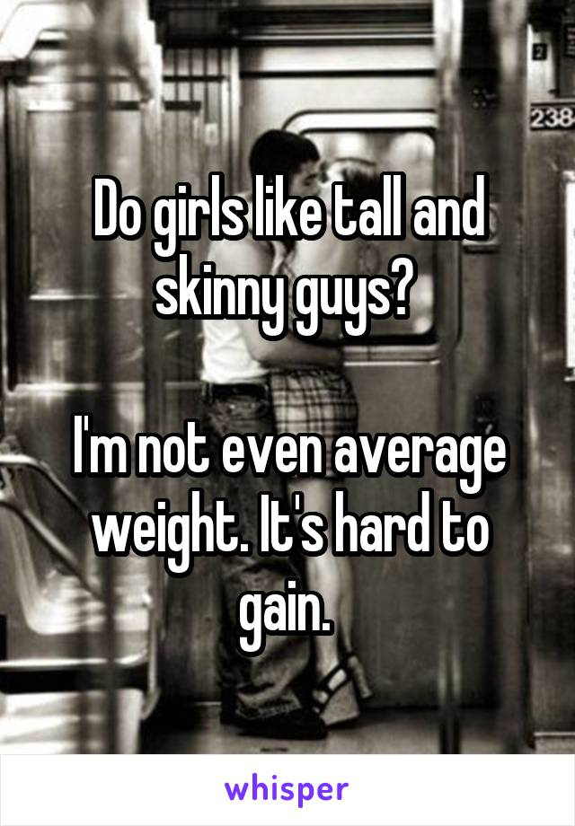Do girls like tall and skinny guys?   I'm not even average weight. It's hard to gain.