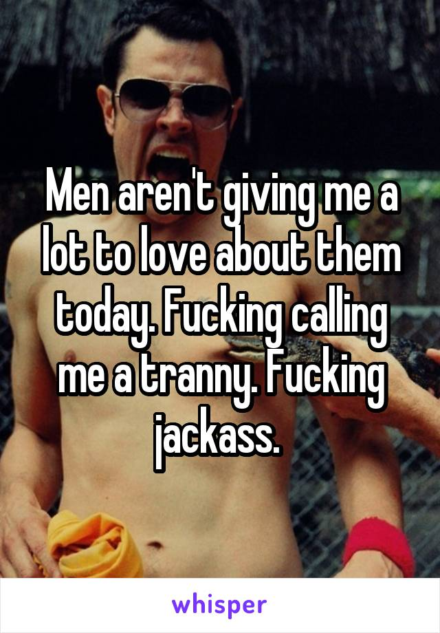 Men aren't giving me a lot to love about them today. Fucking calling me a tranny. Fucking jackass.