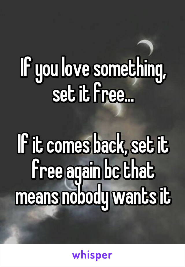 If you love something, set it free...  If it comes back, set it free again bc that means nobody wants it