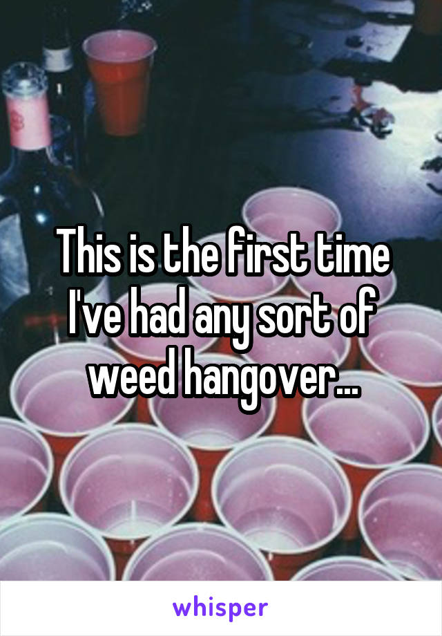 This is the first time I've had any sort of weed hangover...