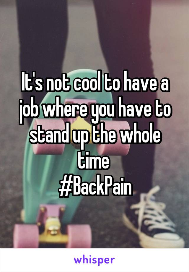 It's not cool to have a job where you have to stand up the whole time  #BackPain