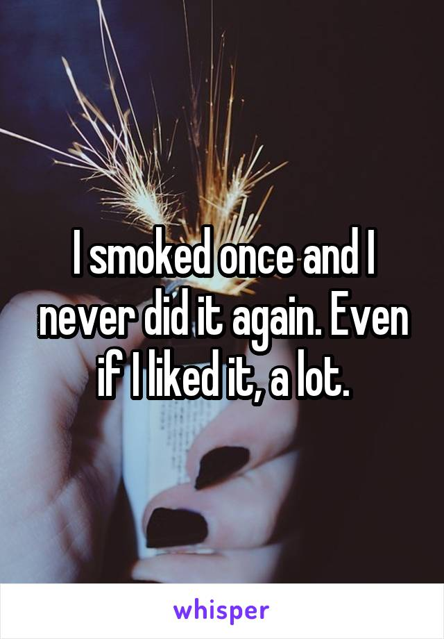 I smoked once and I never did it again. Even if I liked it, a lot.