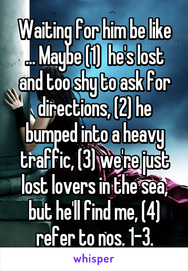 Waiting for him be like ... Maybe (1)  he's lost and too shy to ask for directions, (2) he bumped into a heavy traffic, (3) we're just lost lovers in the sea, but he'll find me, (4) refer to nos. 1-3.
