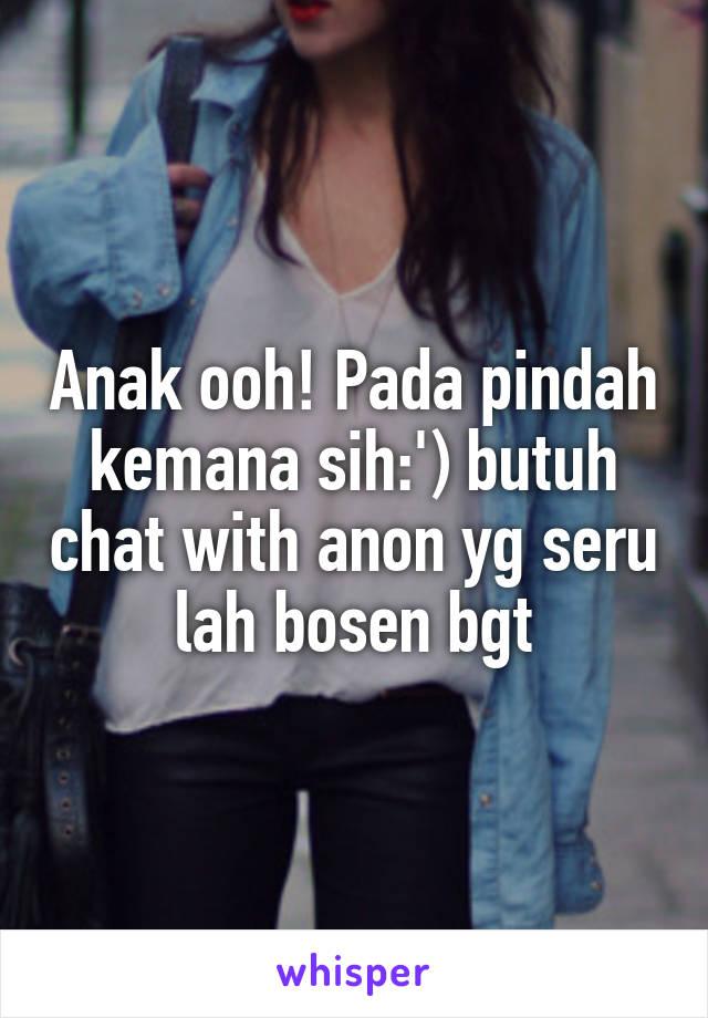Anak ooh! Pada pindah kemana sih:') butuh chat with anon yg seru lah bosen bgt