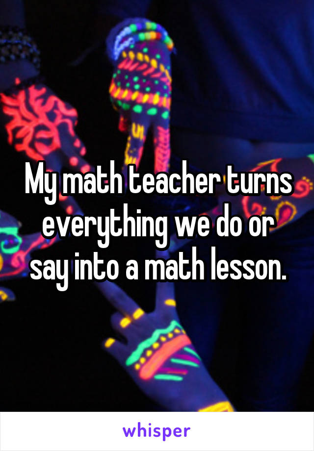 My math teacher turns everything we do or say into a math lesson.