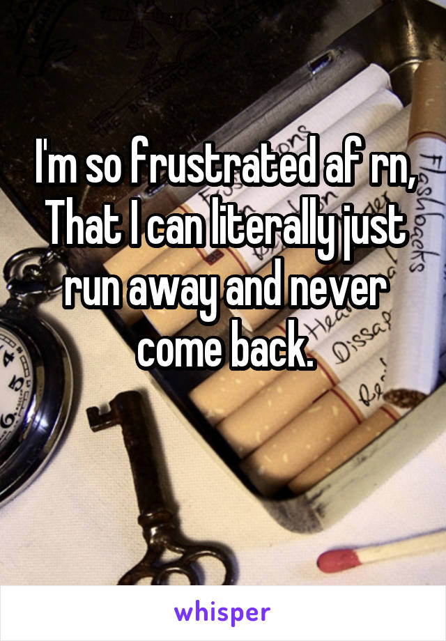 I'm so frustrated af rn, That I can literally just run away and never come back.