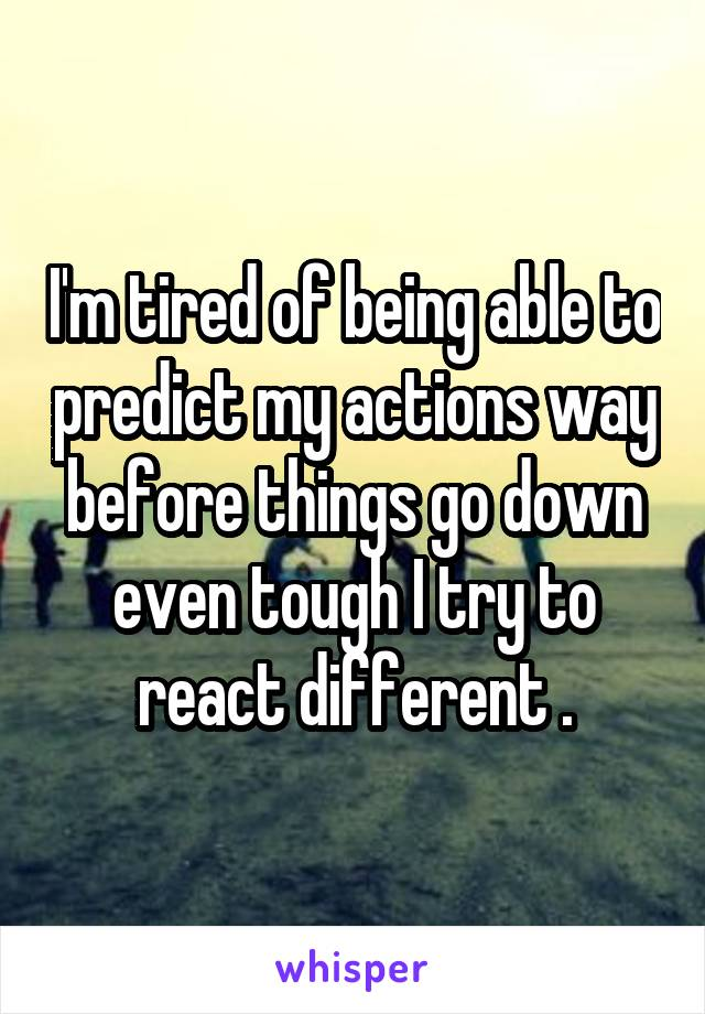 I'm tired of being able to predict my actions way before things go down even tough I try to react different .