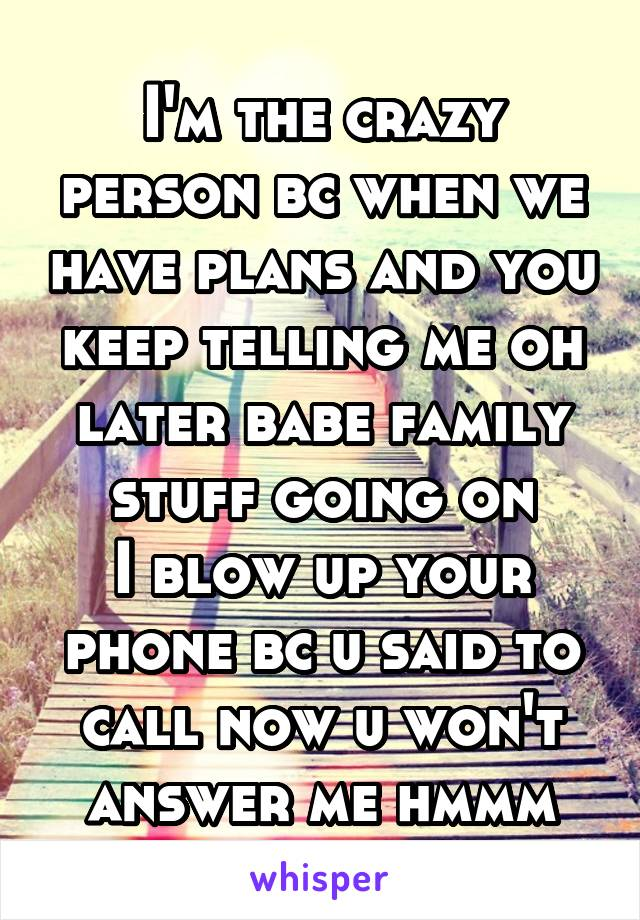 I'm the crazy person bc when we have plans and you keep telling me oh later babe family stuff going on I blow up your phone bc u said to call now u won't answer me hmmm