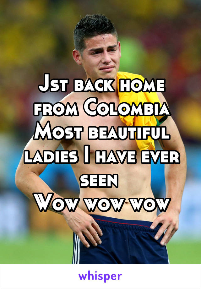Jst back home from Colombia Most beautiful ladies I have ever seen  Wow wow wow
