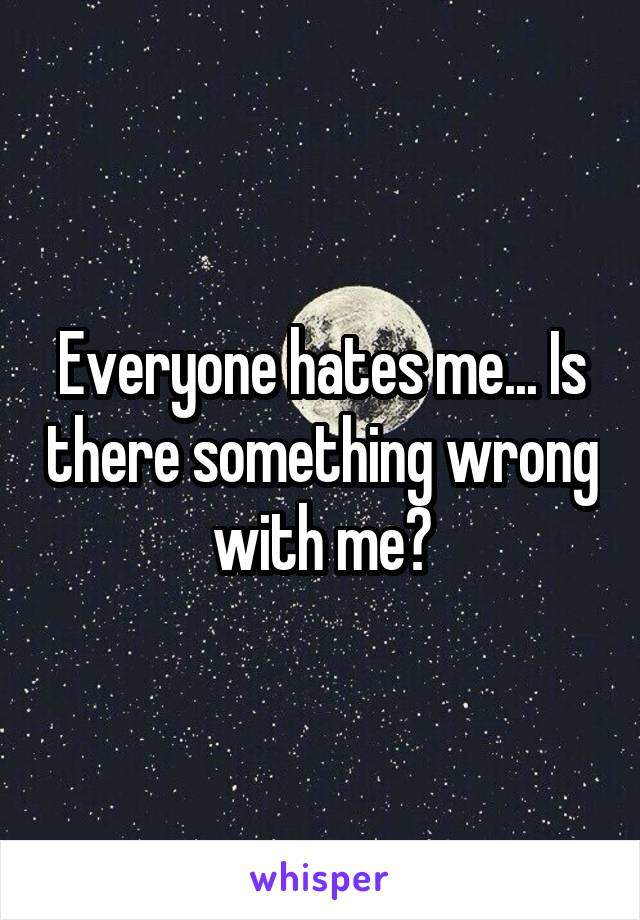 Everyone hates me... Is there something wrong with me?