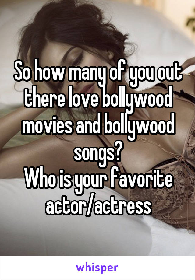 So how many of you out there love bollywood movies and bollywood songs? Who is your favorite actor/actress