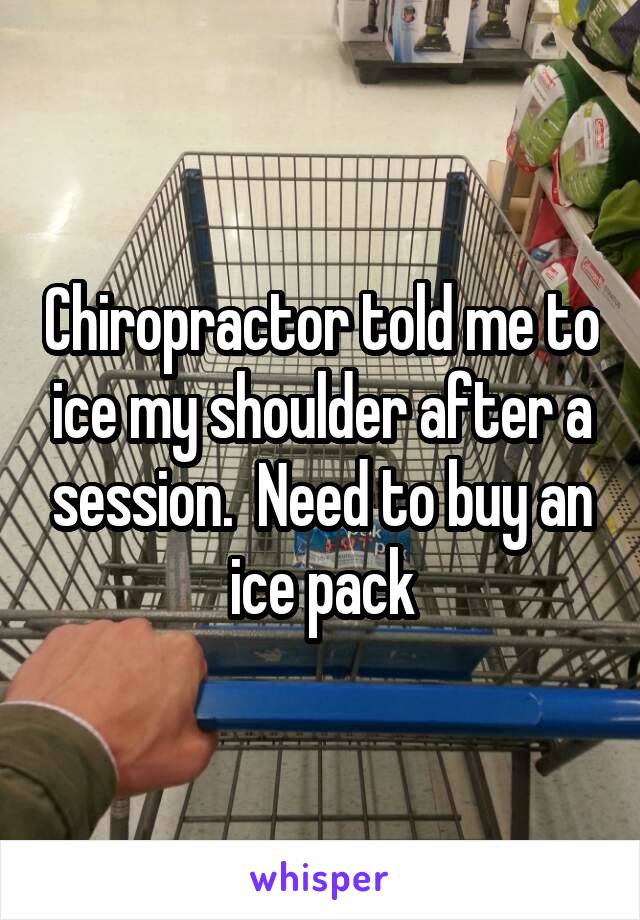 Chiropractor told me to ice my shoulder after a session.  Need to buy an ice pack