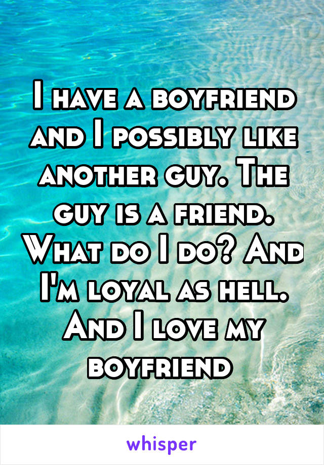 I have a boyfriend and I possibly like another guy. The guy is a friend. What do I do? And I'm loyal as hell. And I love my boyfriend