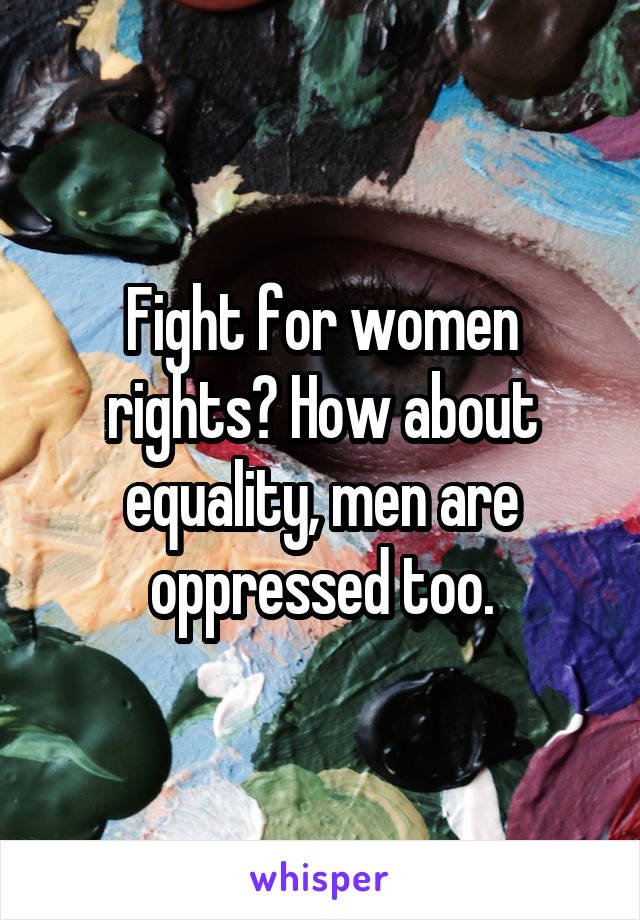 Fight for women rights? How about equality, men are oppressed too.
