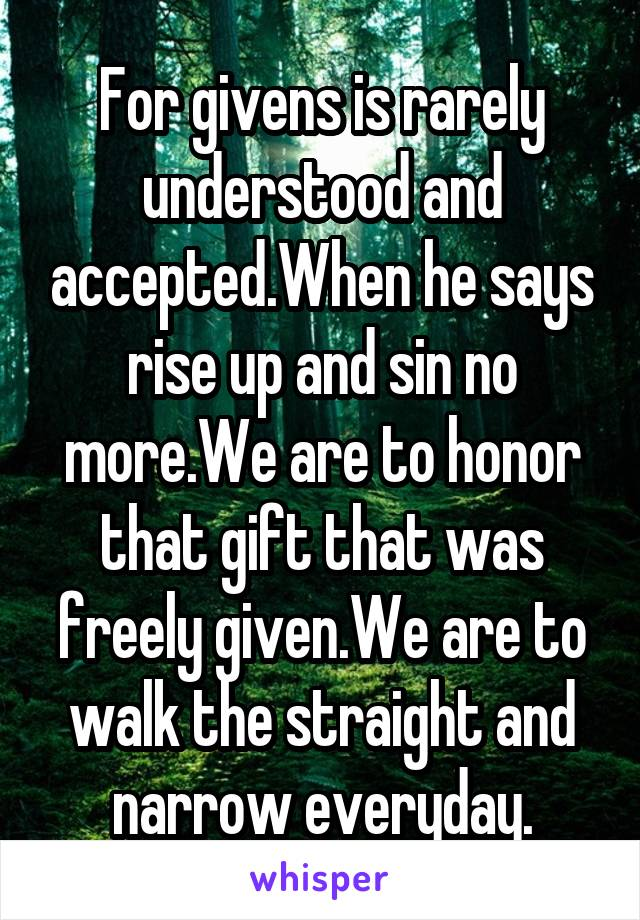 For givens is rarely understood and accepted.When he says rise up and sin no more.We are to honor that gift that was freely given.We are to walk the straight and narrow everyday.